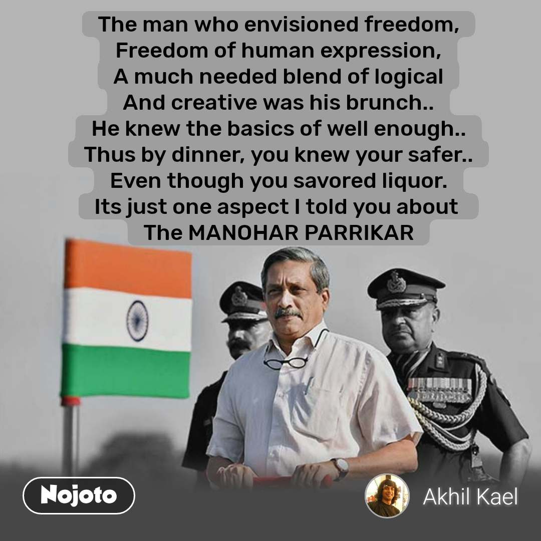 The man who envisioned freedom, Freedom of human expression, A much needed blend of logical And creative was his brunch.. He knew the basics of well enough.. Thus by dinner, you knew your safer.. Even though you savored liquor. Its just one aspect I told you about  The MANOHAR PARRIKAR  #NojotoQuote