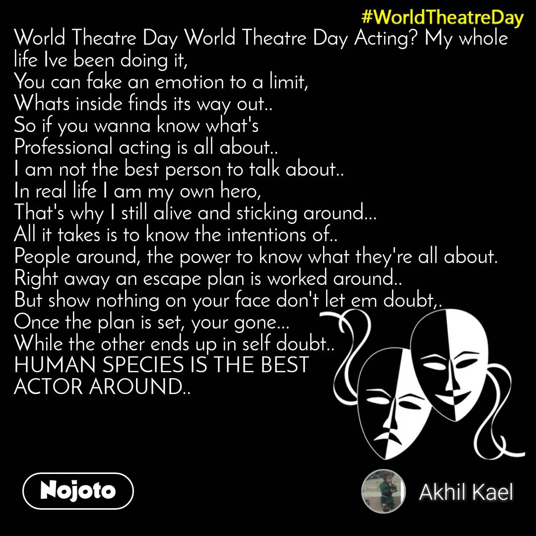World Theatre Day World Theatre Day World Theatre Day Acting? My whole life Ive been doing it, You can fake an emotion to a limit, Whats inside finds its way out.. So if you wanna know what's Professional acting is all about.. I am not the best person to talk about.. In real life I am my own hero, That's why I still alive and sticking around... All it takes is to know the intentions of.. People around, the power to know what they're all about. Right away an escape plan is worked around.. But show nothing on your face don't let em doubt,. Once the plan is set, your gone... While the other ends up in self doubt.. HUMAN SPECIES IS THE BEST ACTOR AROUND..