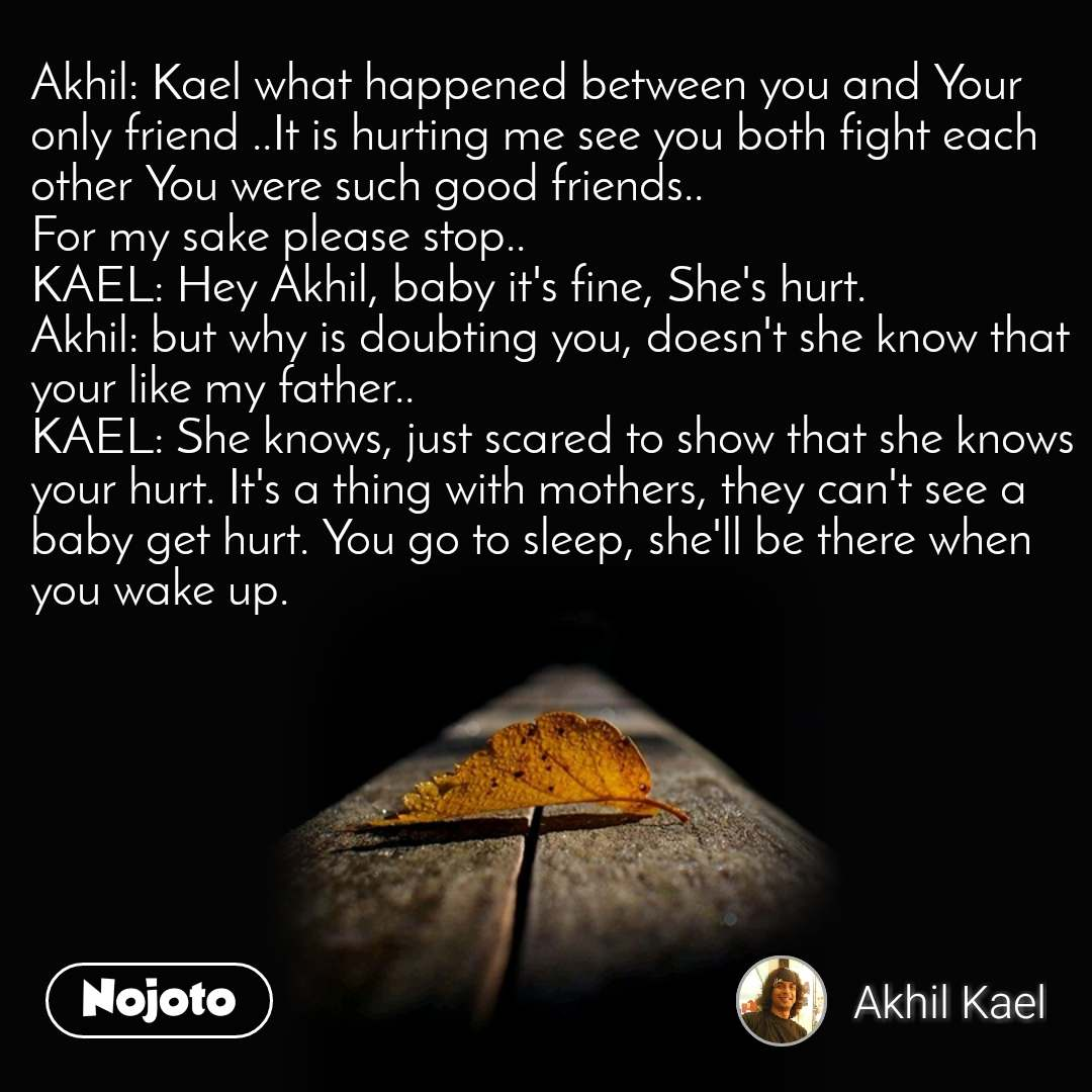Akhil: Kael what happened between you and Your only friend ..It is hurting me see you both fight each other You were such good friends.. For my sake please stop.. KAEL: Hey Akhil, baby it's fine, She's hurt.  Akhil: but why is doubting you, doesn't she know that your like my father..  KAEL: She knows, just scared to show that she knows your hurt. It's a thing with mothers, they can't see a baby get hurt. You go to sleep, she'll be there when you wake up.