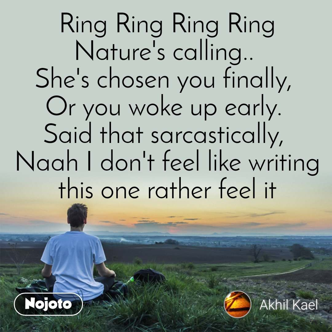 Ring Ring Ring Ring Nature's calling..  She's chosen you finally,  Or you woke up early.  Said that sarcastically,  Naah I don't feel like writing this one rather feel it