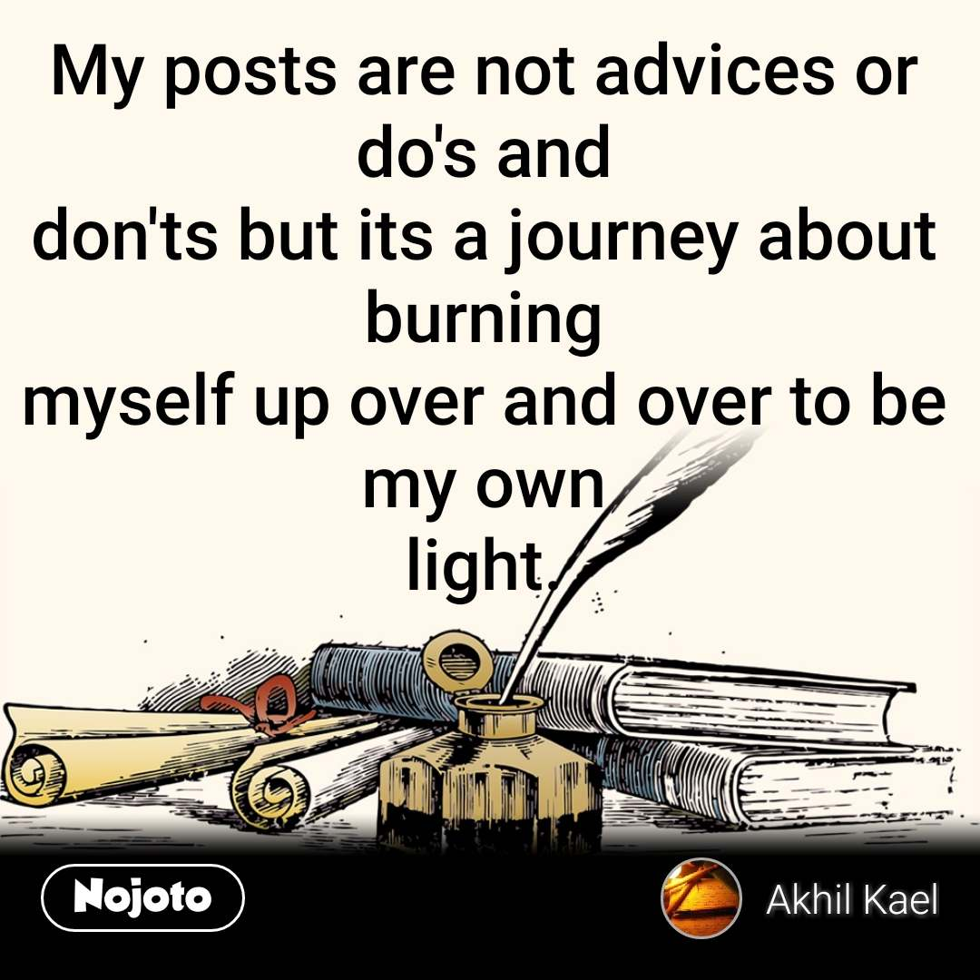 My posts are not advices or do's and don'ts but its a journey about burning myself up over and over to be my own light.