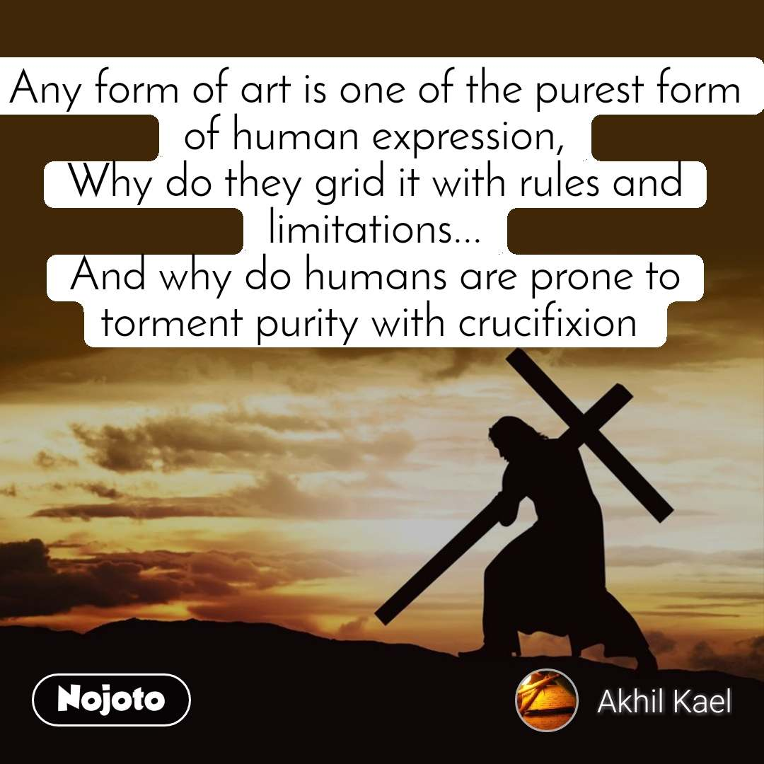 Any form of art is one of the purest form of human expression, Why do they grid it with rules and limitations... And why do humans are prone to torment purity with crucifixion