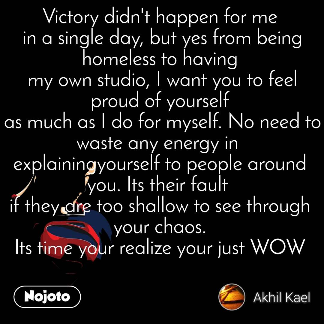 Victory didn't happen for me  in a single day, but yes from being homeless to having  my own studio, I want you to feel proud of yourself  as much as I do for myself. No need to waste any energy in  explainingyourself to people around you. Its their fault  if they are too shallow to see through your chaos. Its time your realize your just WOW