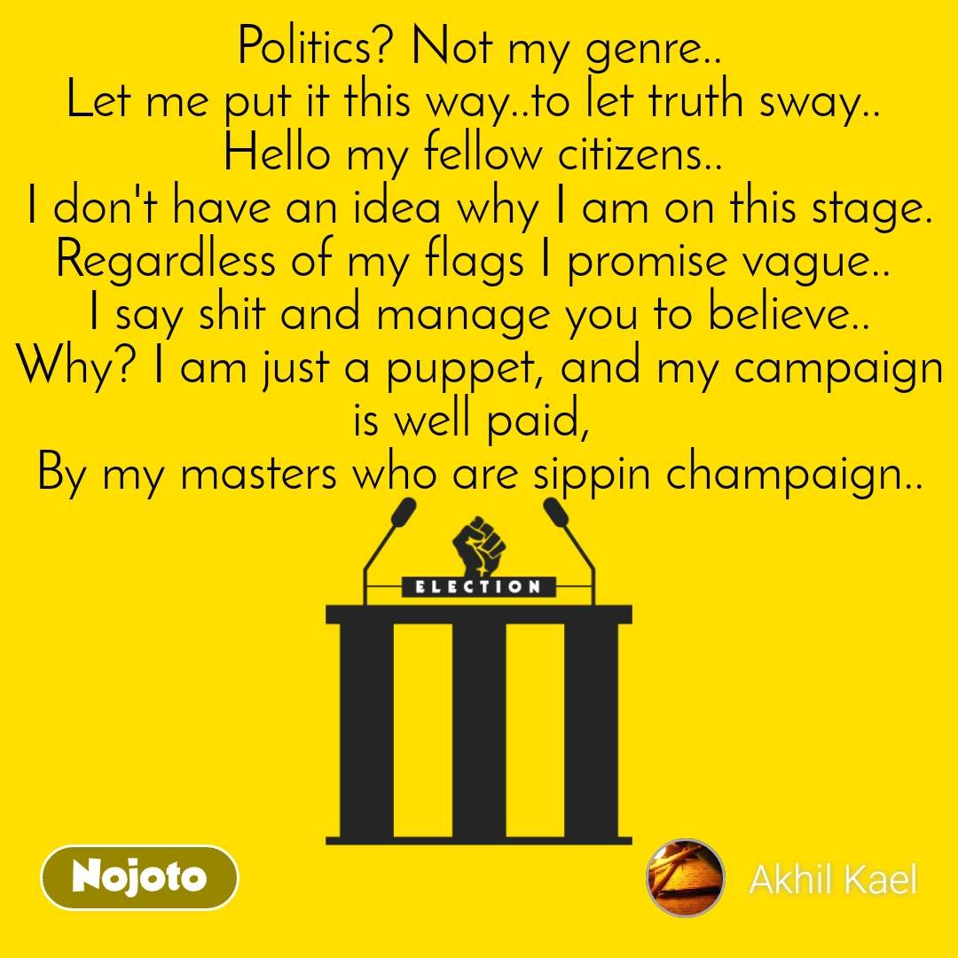 Politics? Not my genre.. Let me put it this way..to let truth sway..  Hello my fellow citizens..  I don't have an idea why I am on this stage. Regardless of my flags I promise vague..  I say shit and manage you to believe.. Why? I am just a puppet, and my campaign is well paid,  By my masters who are sippin champaign..