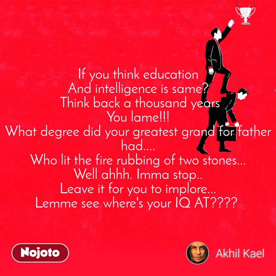 If you think education And intelligence is same?  Think back a thousand years You lame!!! What degree did your greatest grand for father had.... Who lit the fire rubbing of two stones... Well ahhh. Imma stop.. Leave it for you to implore... Lemme see where's your IQ AT????