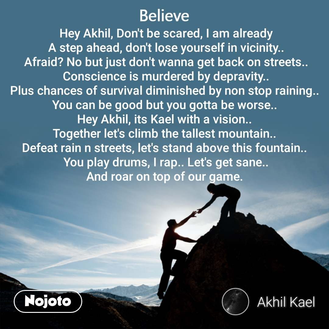 Believe Hey Akhil, Don't be scared, I am already A step ahead, don't lose yourself in vicinity.. Afraid? No but just don't wanna get back on streets.. Conscience is murdered by depravity.. Plus chances of survival diminished by non stop raining..  You can be good but you gotta be worse..  Hey Akhil, its Kael with a vision..  Together let's climb the tallest mountain..  Defeat rain n streets, let's stand above this fountain..  You play drums, I rap.. Let's get sane.. And roar on top of our game.
