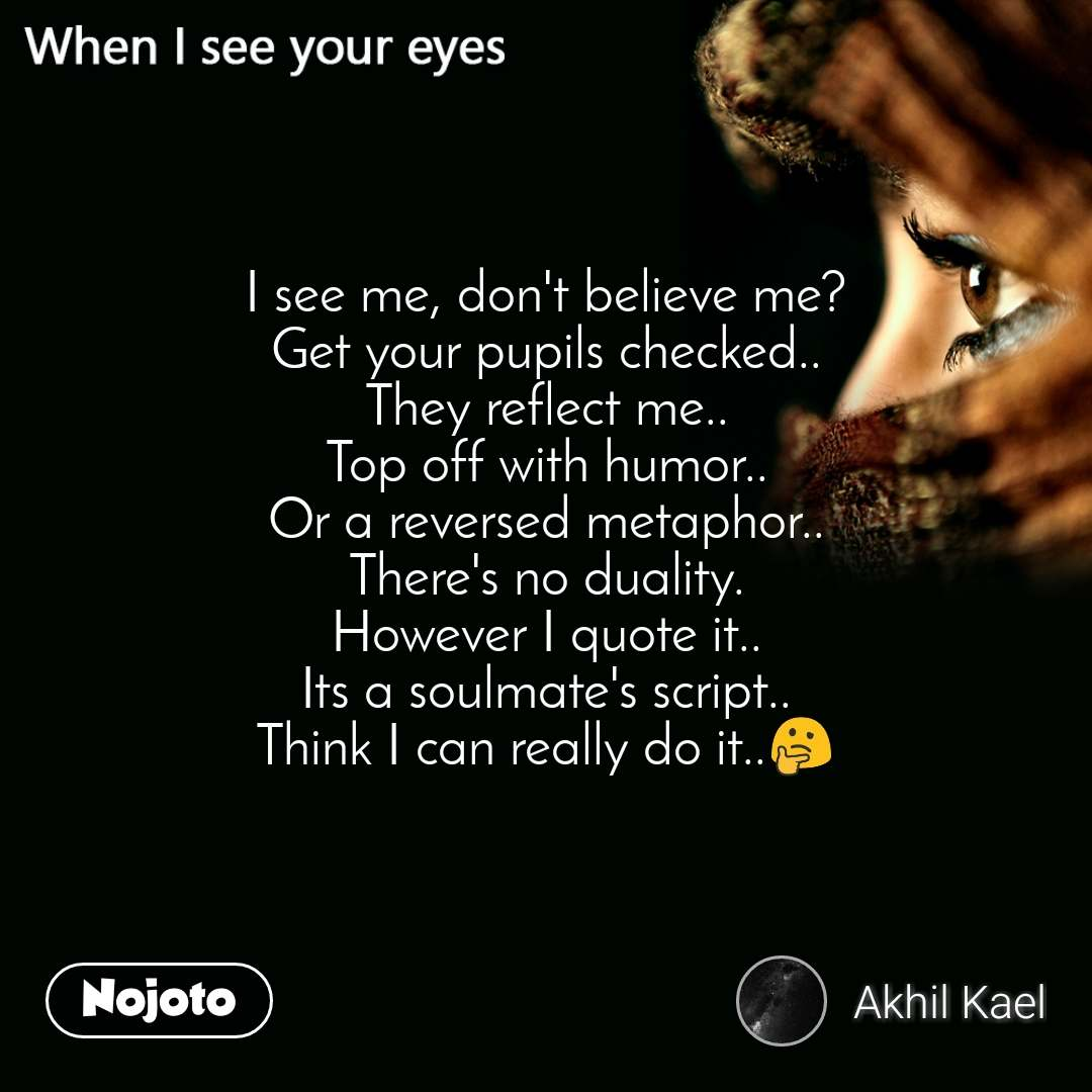 When I see your eyes I see me, don't believe me? Get your pupils checked.. They reflect me.. Top off with humor.. Or a reversed metaphor.. There's no duality. However I quote it.. Its a soulmate's script.. Think I can really do it..🤔