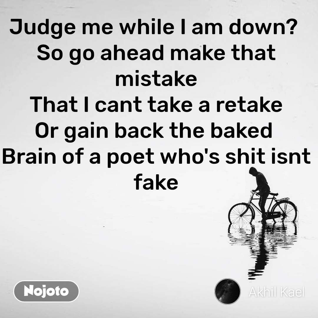Judge me while I am down?  So go ahead make that mistake That I cant take a retake Or gain back the baked  Brain of a poet who's shit isnt fake