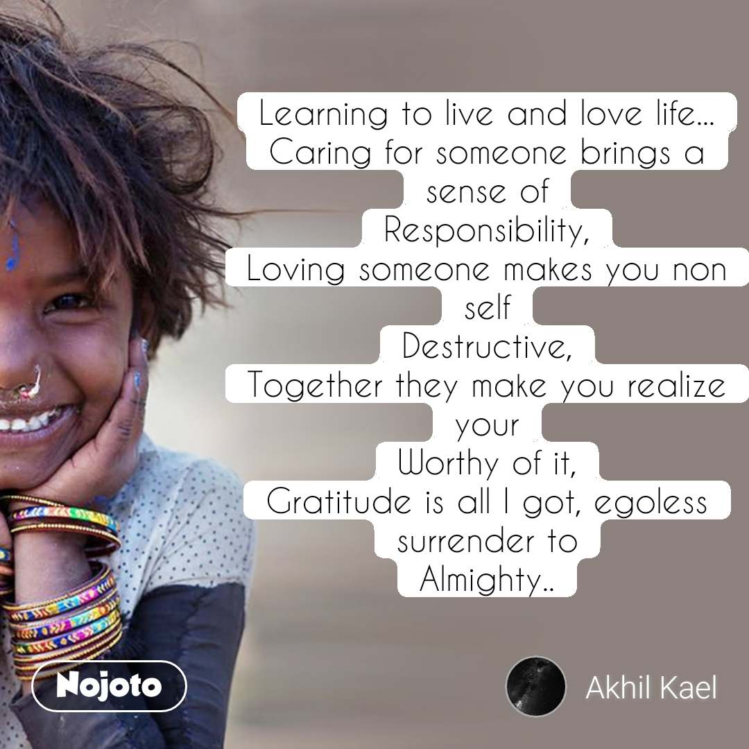 Learning to live and love life... Caring for someone brings a sense of Responsibility, Loving someone makes you non self Destructive, Together they make you realize your Worthy of it, Gratitude is all I got, egoless surrender to Almighty..