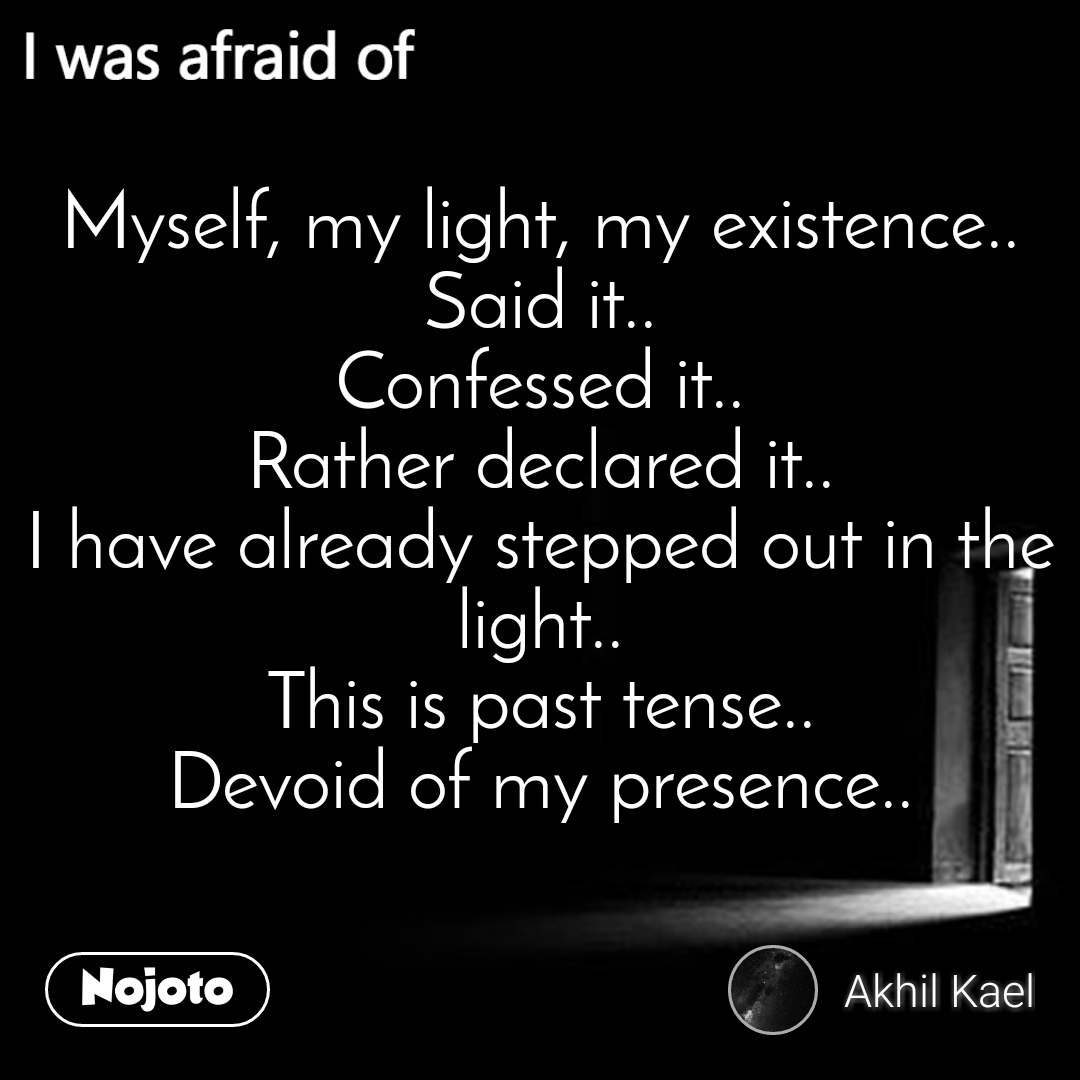 I was afraid of  Myself, my light, my existence.. Said it.. Confessed it.. Rather declared it.. I have already stepped out in the light.. This is past tense.. Devoid of my presence..