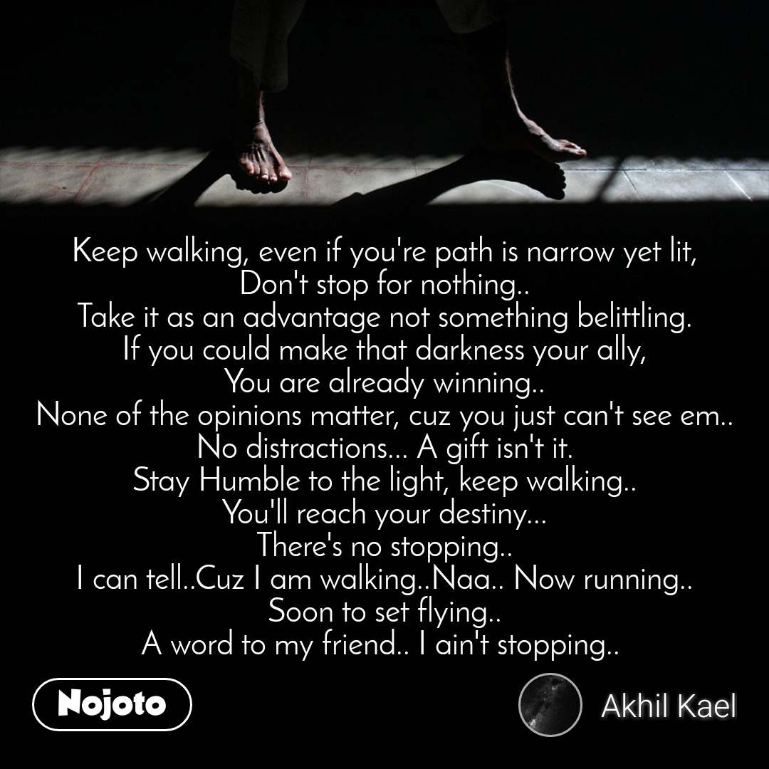 Keep walking, even if you're path is narrow yet lit, Don't stop for nothing.. Take it as an advantage not something belittling. If you could make that darkness your ally, You are already winning.. None of the opinions matter, cuz you just can't see em.. No distractions... A gift isn't it. Stay Humble to the light, keep walking.. You'll reach your destiny... There's no stopping.. I can tell..Cuz I am walking..Naa.. Now running.. Soon to set flying.. A word to my friend.. I ain't stopping..