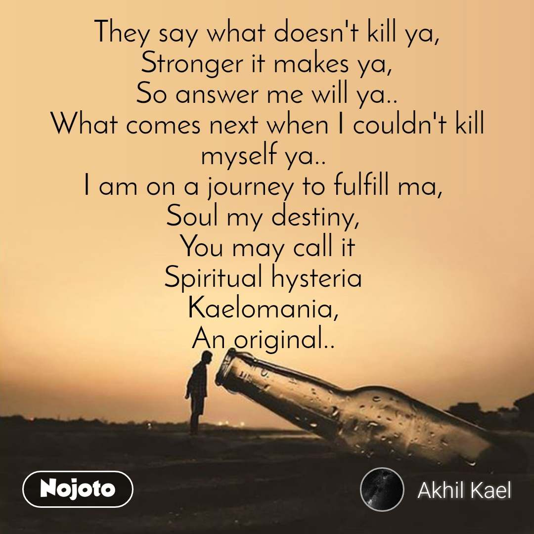 They say what doesn't kill ya, Stronger it makes ya, So answer me will ya.. What comes next when I couldn't kill myself ya..  I am on a journey to fulfill ma,  Soul my destiny,   You may call it  Spiritual hysteria  Kaelomania,  An original..