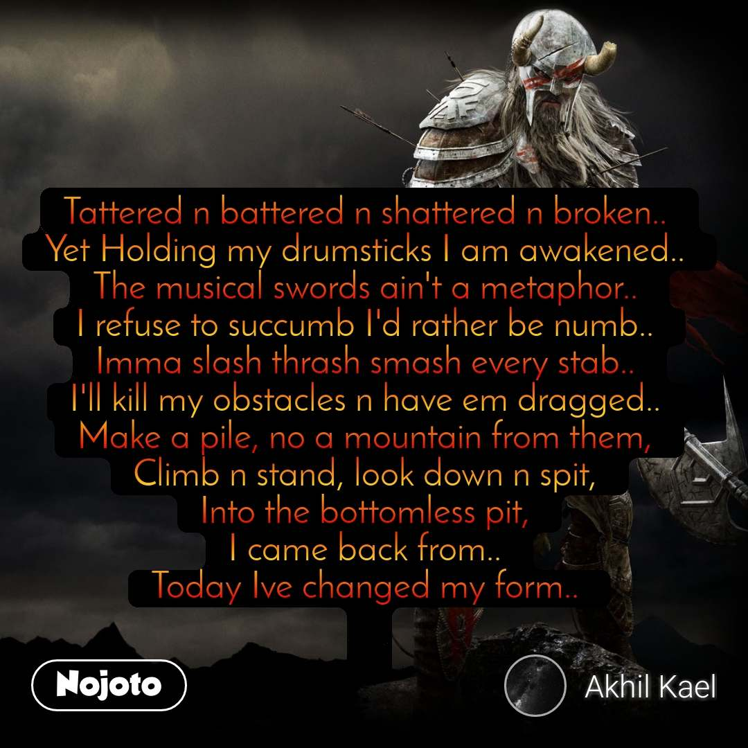 #DearZindagi Tattered n battered n shattered n broken..  Yet Holding my drumsticks I am awakened..  The musical swords ain't a metaphor..  I refuse to succumb I'd rather be numb..  Imma slash thrash smash every stab..  I'll kill my obstacles n have em dragged..  Make a pile, no a mountain from them,  Climb n stand, look down n spit,  Into the bottomless pit,  I came back from..  Today Ive changed my form..