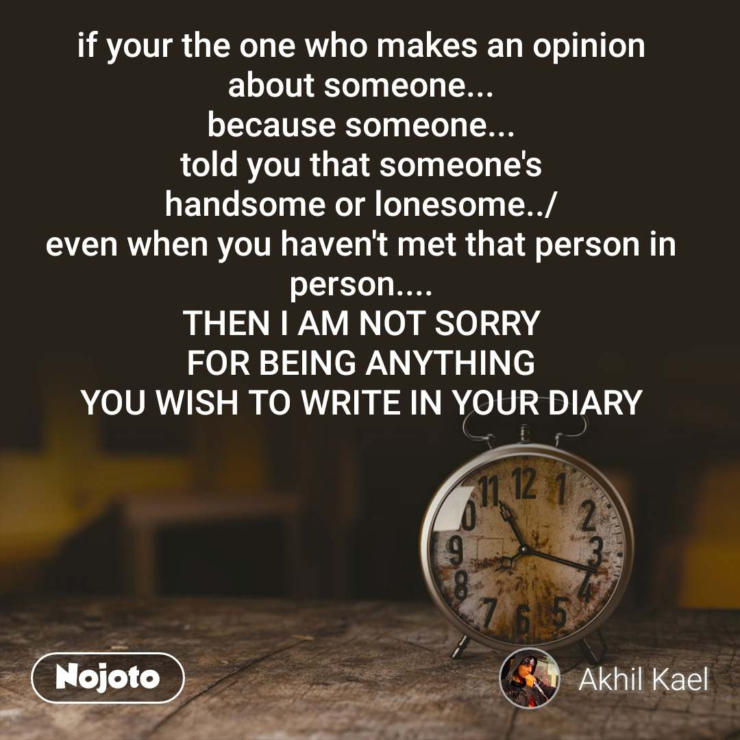 if your the one who makes an opinion about someone... because someone... told you that someone's handsome or lonesome../ even when you haven't met that person in person.... THEN I AM NOT SORRY FOR BEING ANYTHING YOU WISH TO WRITE IN YOUR DIARY