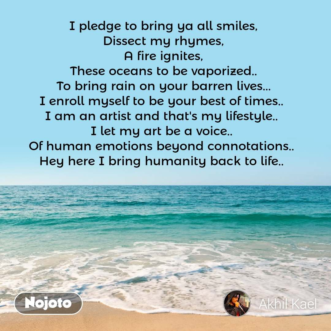 I pledge to bring ya all smiles, Dissect my rhymes, A fire ignites, These oceans to be vaporized.. To bring rain on your barren lives... I enroll myself to be your best of times..  I am an artist and that's my lifestyle..  I let my art be a voice..  Of human emotions beyond connotations..  Hey here I bring humanity back to life..