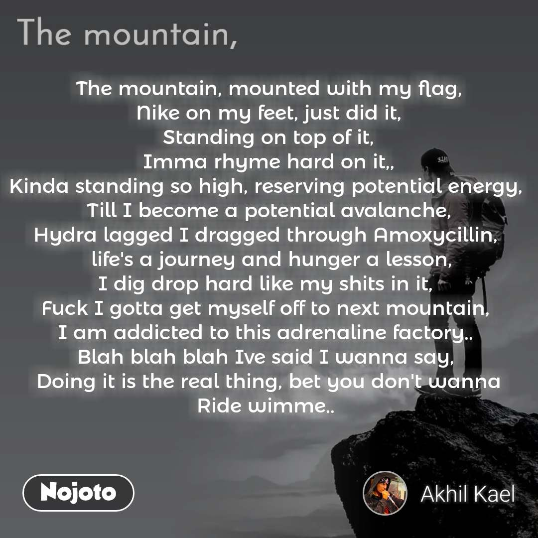 The mountain, mounted with my flag, Nike on my feet, just did it, Standing on top of it, Imma rhyme hard on it,, Kinda standing so high, reserving potential energy,  Till I become a potential avalanche, Hydra lagged I dragged through Amoxycillin,   life's a journey and hunger a lesson, I dig drop hard like my shits in it,  Fuck I gotta get myself off to next mountain,  I am addicted to this adrenaline factory..  Blah blah blah Ive said I wanna say,  Doing it is the real thing, bet you don't wanna Ride wimme..