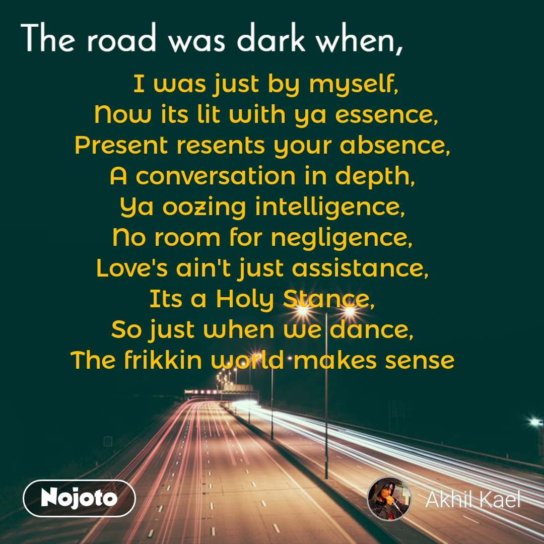 The road was dark when, I was just by myself, Now its lit with ya essence, Present resents your absence,  A conversation in depth,  Ya oozing intelligence,  No room for negligence,  Love's ain't just assistance,  Its a Holy Stance,  So just when we dance,  The frikkin world makes sense