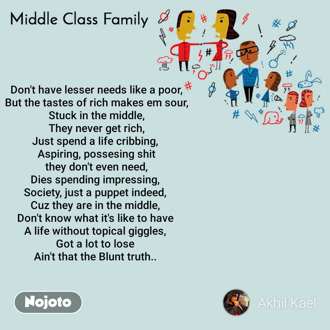Middle Class Family Don't have lesser needs like a poor, But the tastes of rich makes em sour, Stuck in the middle, They never get rich, Just spend a life cribbing,  Aspiring, possesing shit  they don't even need,  Dies spending impressing,  Society, just a puppet indeed,  Cuz they are in the middle,  Don't know what it's like to have  A life without topical giggles,  Got a lot to lose  Ain't that the Blunt truth..