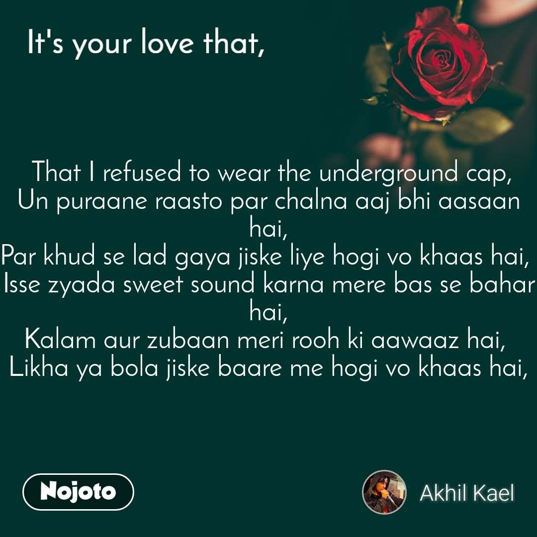 It's your love that,  That I refused to wear the underground cap, Un puraane raasto par chalna aaj bhi aasaan hai, Par khud se lad gaya jiske liye hogi vo khaas hai,  Isse zyada sweet sound karna mere bas se bahar hai, Kalam aur zubaan meri rooh ki aawaaz hai,  Likha ya bola jiske baare me hogi vo khaas hai,