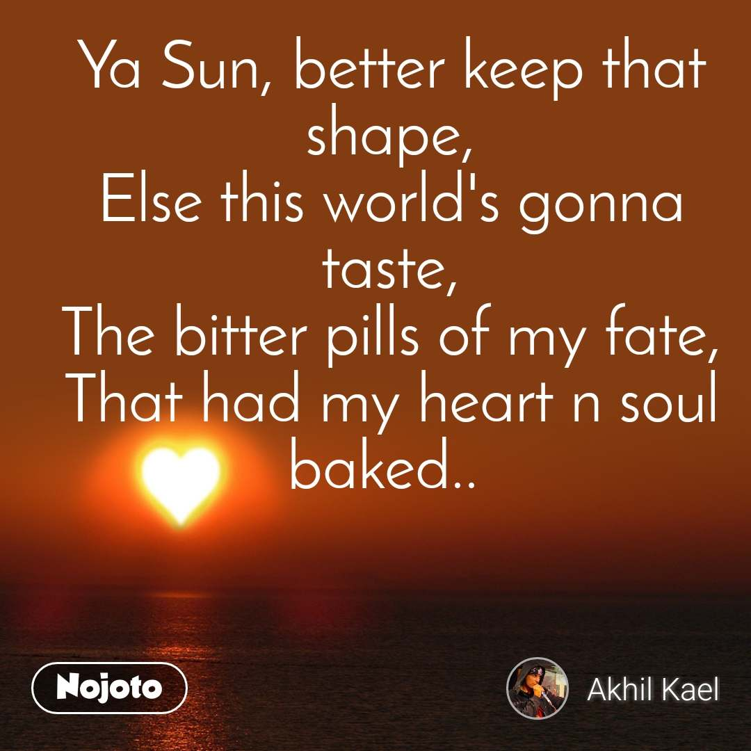 Ya Sun, better keep that shape, Else this world's gonna taste, The bitter pills of my fate, That had my heart n soul baked..
