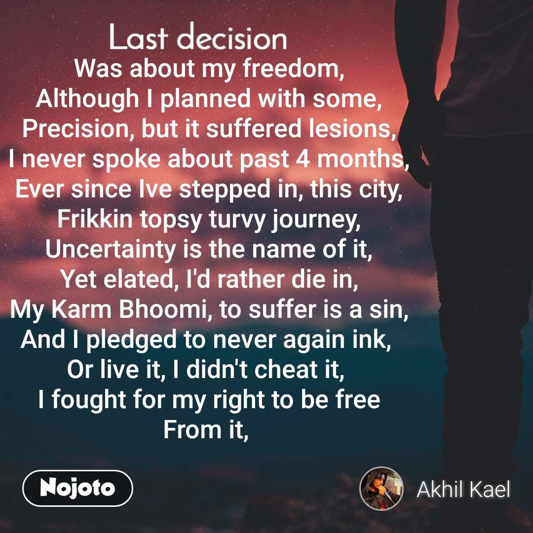 Last decision Was about my freedom, Although I planned with some, Precision, but it suffered lesions, I never spoke about past 4 months, Ever since Ive stepped in, this city, Frikkin topsy turvy journey, Uncertainty is the name of it, Yet elated, I'd rather die in, My Karm Bhoomi, to suffer is a sin, And I pledged to never again ink,  Or live it, I didn't cheat it,  I fought for my right to be free From it,