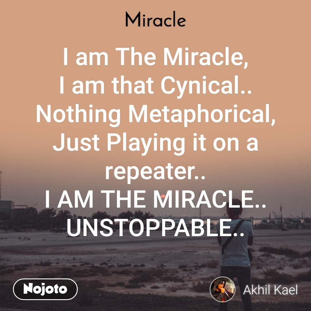 Miracle  I am The Miracle, I am that Cynical.. Nothing Metaphorical, Just Playing it on a repeater.. I AM THE MIRACLE.. UNSTOPPABLE..