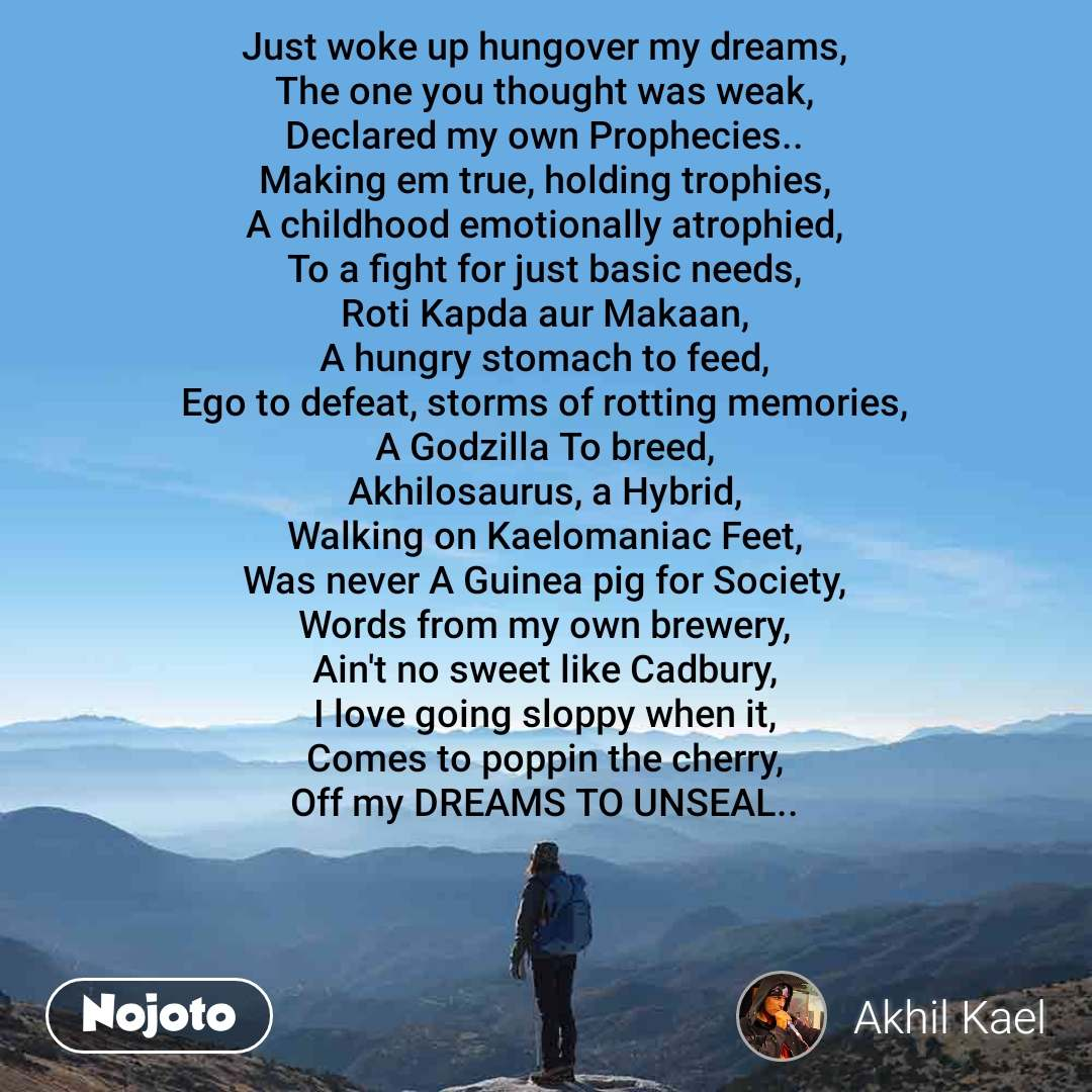 Just woke up hungover my dreams,  The one you thought was weak,  Declared my own Prophecies..  Making em true, holding trophies,  A childhood emotionally atrophied,  To a fight for just basic needs,  Roti Kapda aur Makaan,  A hungry stomach to feed,  Ego to defeat, storms of rotting memories,  A Godzilla To breed,  Akhilosaurus, a Hybrid,  Walking on Kaelomaniac Feet,  Was never A Guinea pig for Society,  Words from my own brewery,  Ain't no sweet like Cadbury,  I love going sloppy when it,  Comes to poppin the cherry,  Off my DREAMS TO UNSEAL..