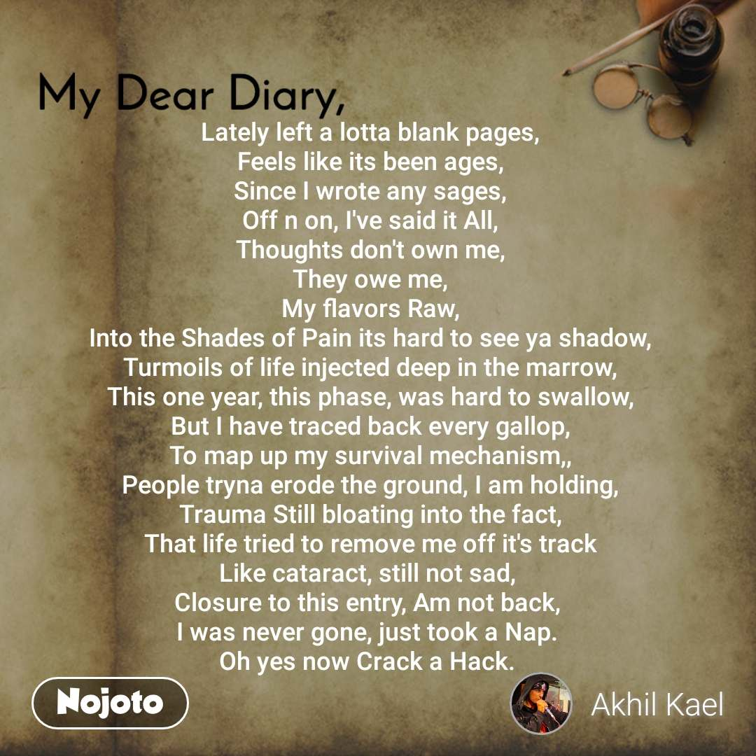 My Dear Diary  Lately left a lotta blank pages, Feels like its been ages, Since I wrote any sages, Off n on, I've said it All, Thoughts don't own me, They owe me, My flavors Raw, Into the Shades of Pain its hard to see ya shadow, Turmoils of life injected deep in the marrow, This one year, this phase, was hard to swallow, But I have traced back every gallop, To map up my survival mechanism,, People tryna erode the ground, I am holding, Trauma Still bloating into the fact, That life tried to remove me off it's track Like cataract, still not sad,  Closure to this entry, Am not back,  I was never gone, just took a Nap.  Oh yes now Crack a Hack.