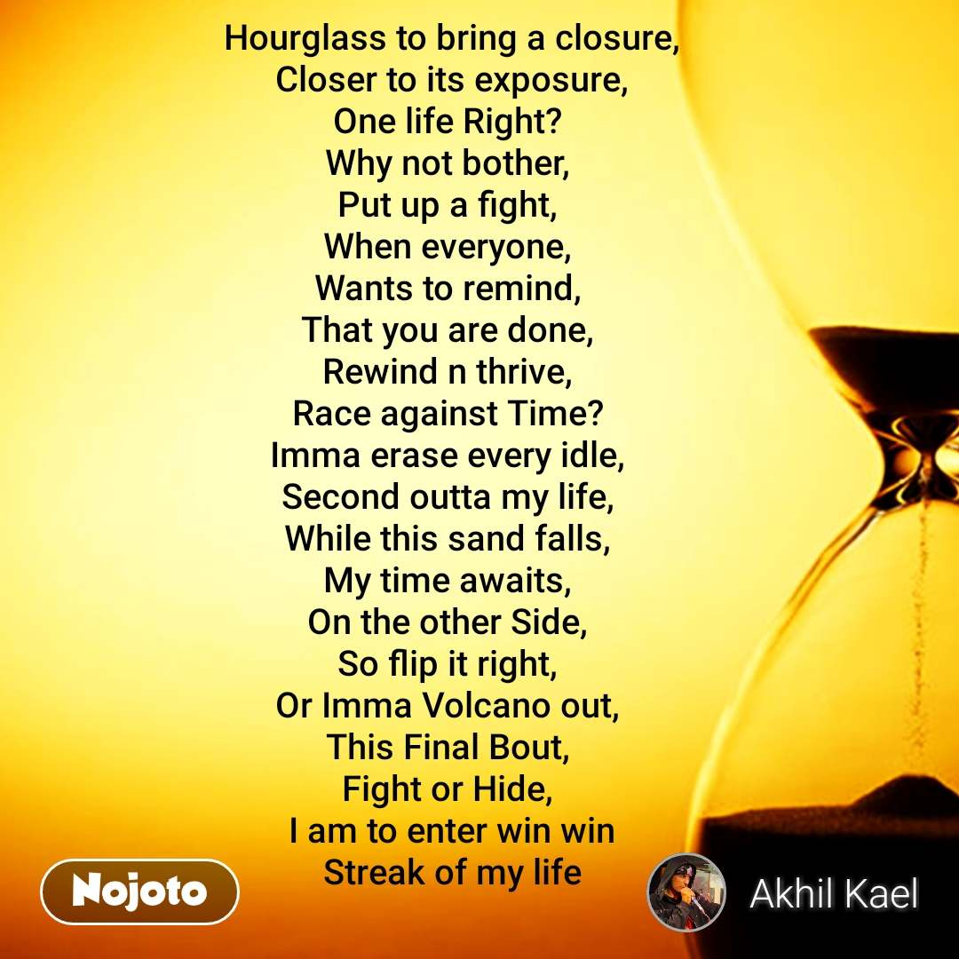 Hourglass to bring a closure, Closer to its exposure, One life Right?  Why not bother,  Put up a fight,  When everyone,  Wants to remind,  That you are done,  Rewind n thrive,  Race against Time?  Imma erase every idle,  Second outta my life,  While this sand falls,  My time awaits,  On the other Side,  So flip it right,  Or Imma Volcano out,  This Final Bout,  Fight or Hide,  I am to enter win win Streak of my life