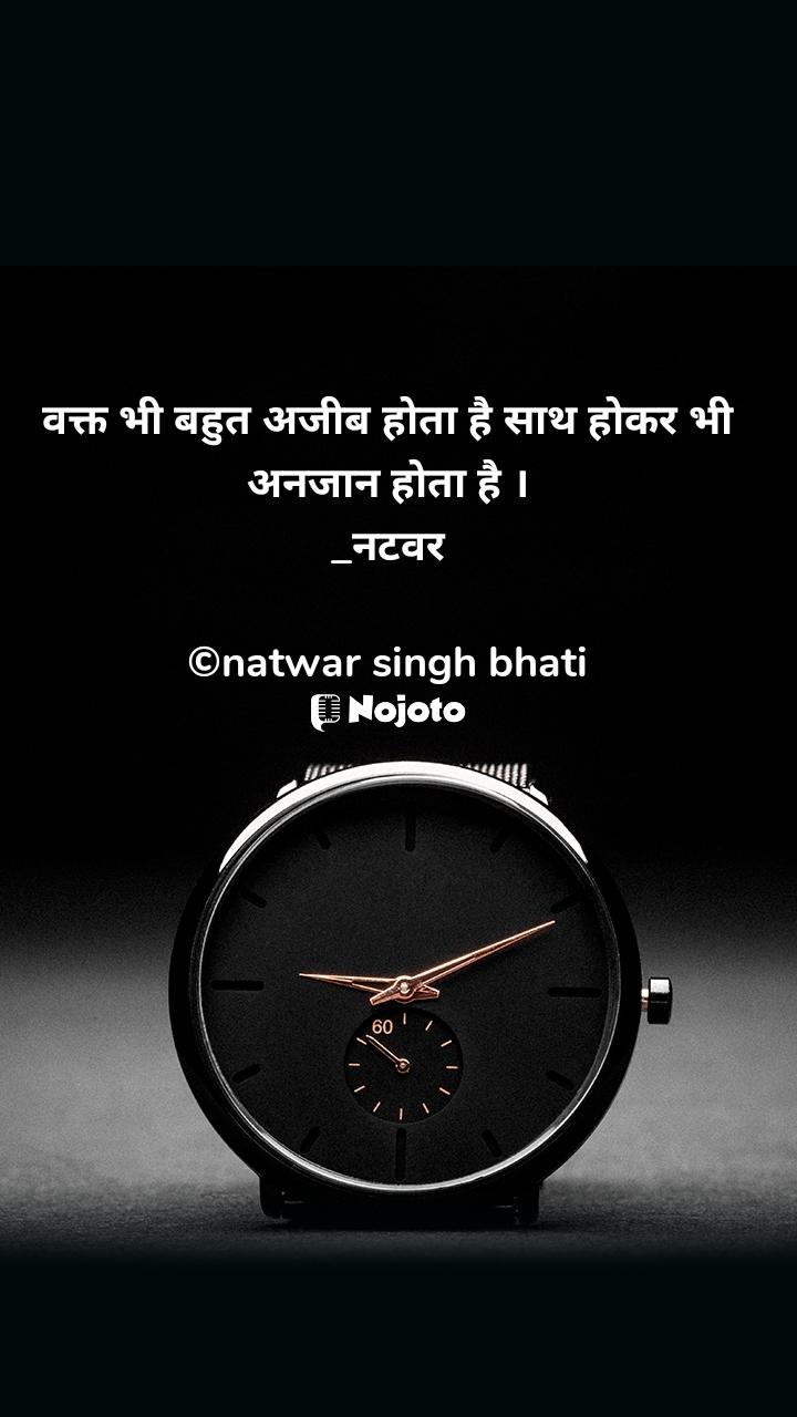 वक्त भी बहुत अजीब होता है साथ होकर भी अनजान होता है । _नटवर  ©natwar singh bhati