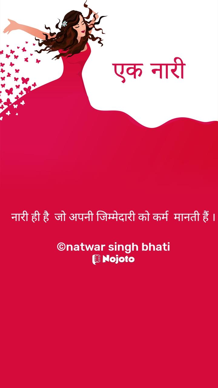 एक नारी  नारी ही है  जो अपनी जिम्मेदारी को कर्म  मानती हैं ।  ©natwar singh bhati