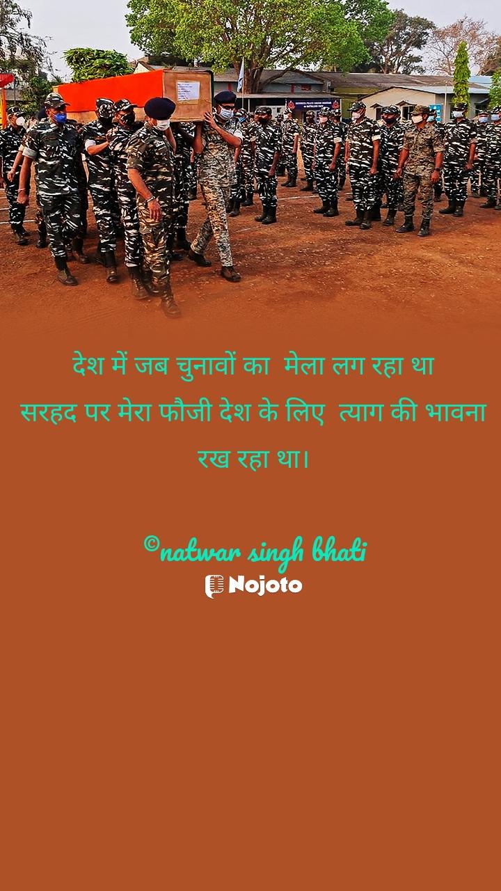 देश में जब चुनावों का  मेला लग रहा था सरहद पर मेरा फौजी देश के लिए  त्याग की भावना रख रहा था।  ©natwar singh bhati