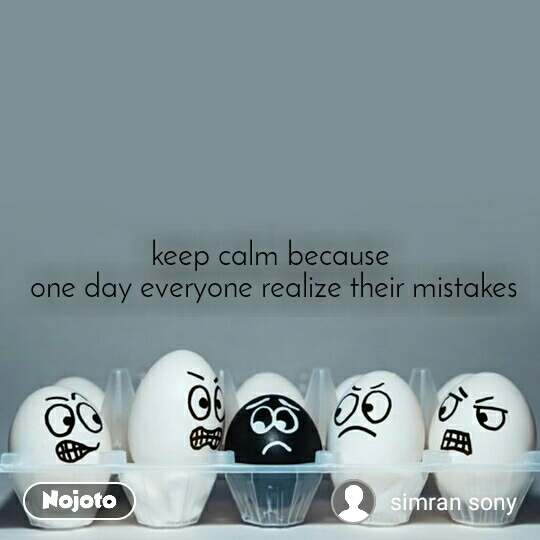 keep calm because  one day everyone realize their mistakes