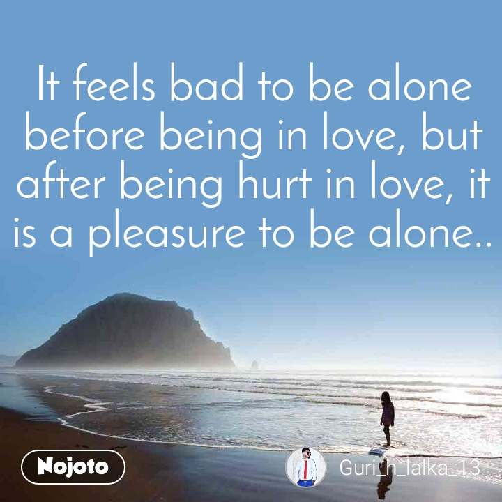 It feels bad to be alone before being in love, but after being hurt in love, it is a pleasure to be alone..
