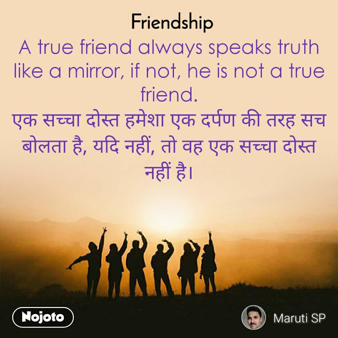 Friendship A true friend always speaks truth like a mirror, if not, he is not a true friend. एक सच्चा दोस्त हमेशा एक दर्पण की तरह सच बोलता है, यदि नहीं, तो वह एक सच्चा दोस्त नहीं है।
