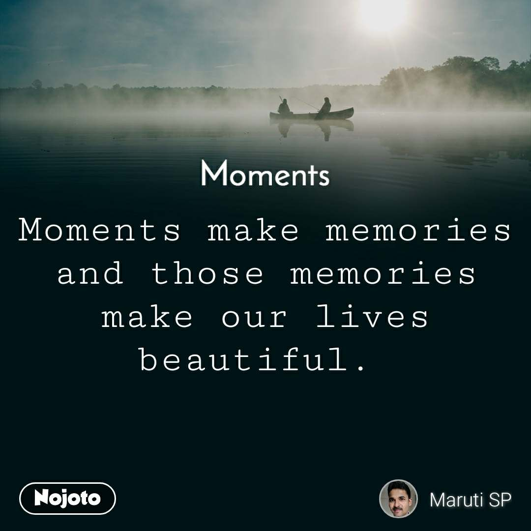 Moments Moments make memories and those memories make our lives beautiful.