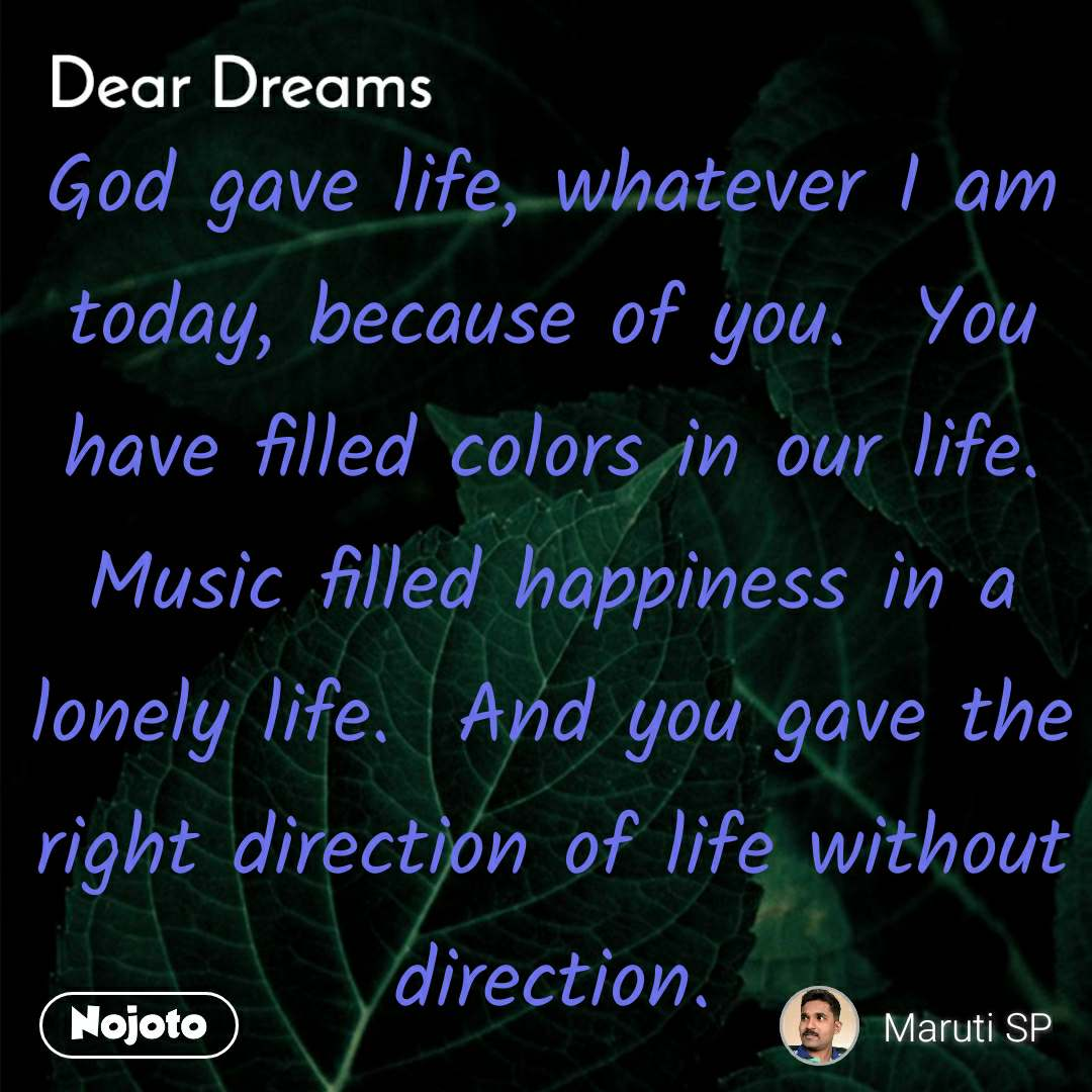 Dear Dreams  God gave life, whatever I am today, because of you.  You have filled colors in our life.  Music filled happiness in a lonely life.  And you gave the right direction of life without direction.