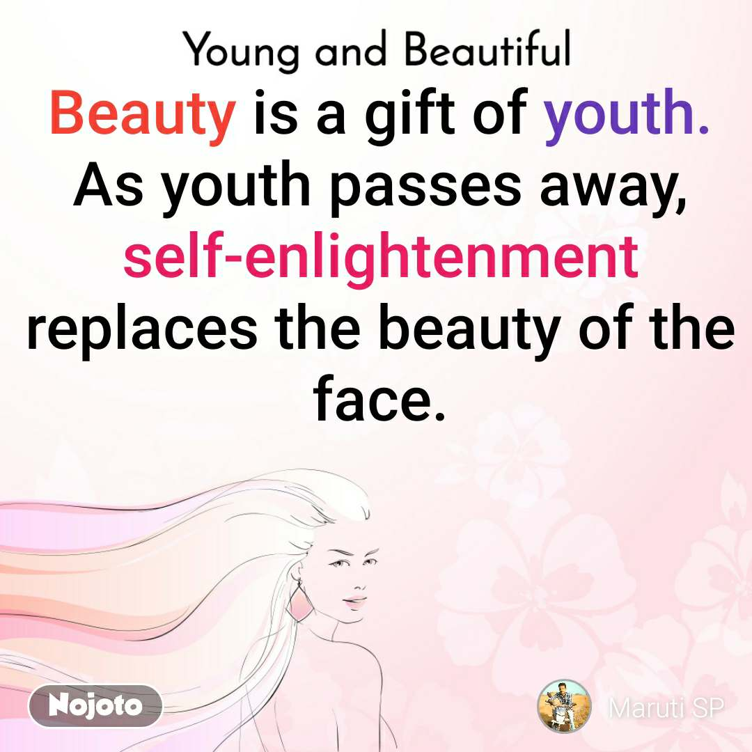 Young and Beautiful Beauty is a gift of youth. As youth passes away, self-enlightenment replaces the beauty of the face.