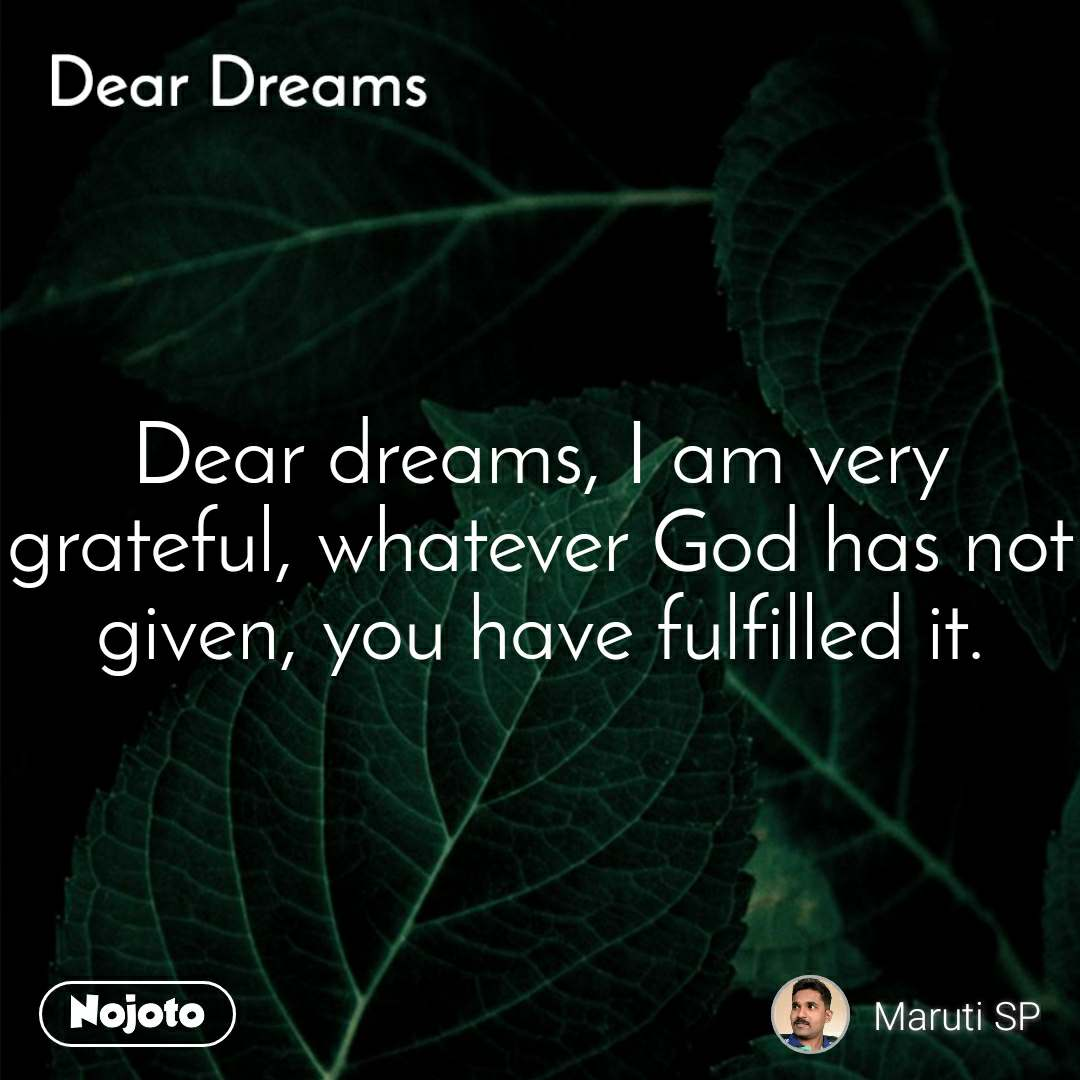 Dear Dreams  Dear dreams, I am very grateful, whatever God has not given, you have fulfilled it.