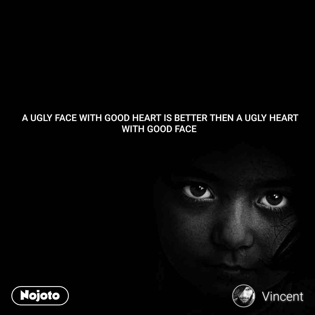 A UGLY FACE WITH GOOD HEART IS BETTER THEN A UGLY HEART WITH GOOD FACE