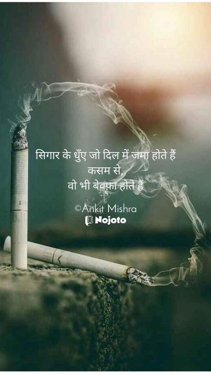 सिगार के धुँए जो दिल में जमा होते हैं कसम से, वो भी बेवफ़ा होते हैं  ©Ankit Mishra