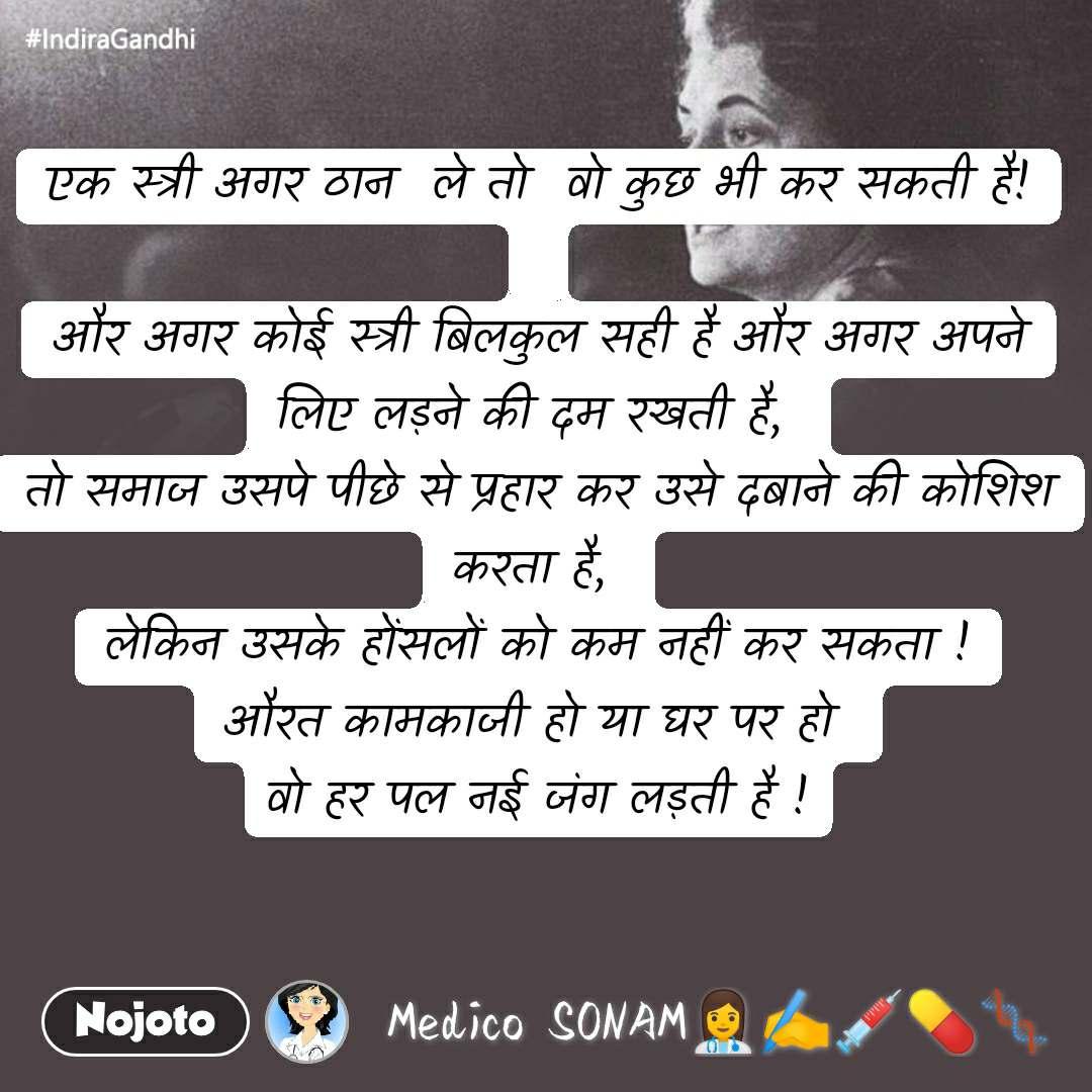 #IndiraGandhi एक स्त्री अगर ठान  ले तो  वो कुछ भी कर सकती है!  और अगर कोई स्त्री बिलकुल सही है और अगर अपने लिए लड़ने की दम रखती है,  तो समाज उसपे पीछे से प्रहार कर उसे दबाने की कोशिश करता है,  लेकिन उसके होंसलों को कम नहीं कर सकता ! औरत कामकाजी हो या घर पर हो  वो हर पल नई जंग लड़ती है !