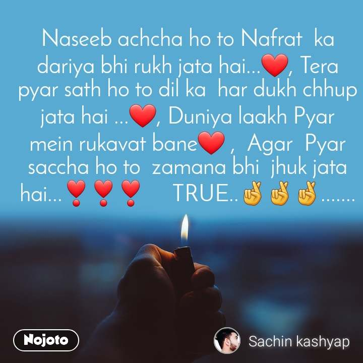Naseeb achcha ho to Nafrat  ka dariya bhi rukh jata hai...❤, Tera pyar sath ho to dil ka  har dukh chhup jata hai ...❤, Duniya laakh Pyar  mein rukavat bane❤ ,  Agar  Pyar  saccha ho to  zamana bhi  jhuk jata hai...❣❣❣     TRUE..🤞🤞🤞.......