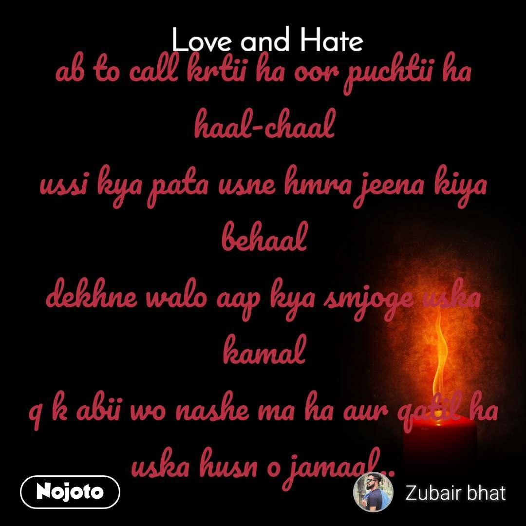 Love and Hate ab to call krtii ha oor puchtii ha haal-chaal ussi kya pata usne hmra jeena kiya behaal dekhne walo aap kya smjoge uska kamal q k abii wo nashe ma ha aur qatil ha uska husn o jamaal..