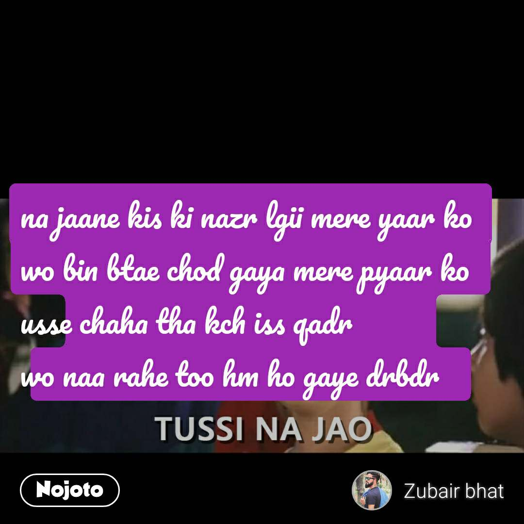 Tussi Na Jao na jaane kis ki nazr lgii mere yaar ko wo bin btae chod gaya mere pyaar ko usse chaha tha kch iss qadr  wo naa rahe too hm ho gaye drbdr