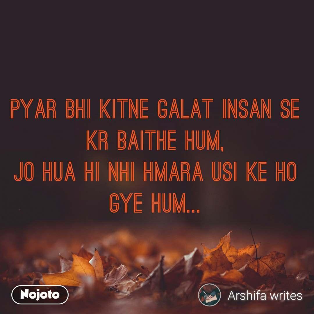 Pyar bhi kitne galat insan se kr baithe hum, jo hua hi nhi hmara usi ke ho gye hum...