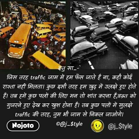 इत्तु सा_-` जिस तरह traffic जाम में हम फँस जाते हैं ना, कही कोई रास्ता नहीं मिलता। कुछ इसी तरह हम ख़ुद में उलझे हुए होते हैं। तब हमें कुछ पलों की लिए मन तो शांत करना हैं,वक़्त को गुजरने हुए देख कर खुश होना हैं। तब कुछ पलों में सुलझे traffic की तरह, तुम भी जाम से निकल जाओगे। ©@j_$tyle #NojotoQuote