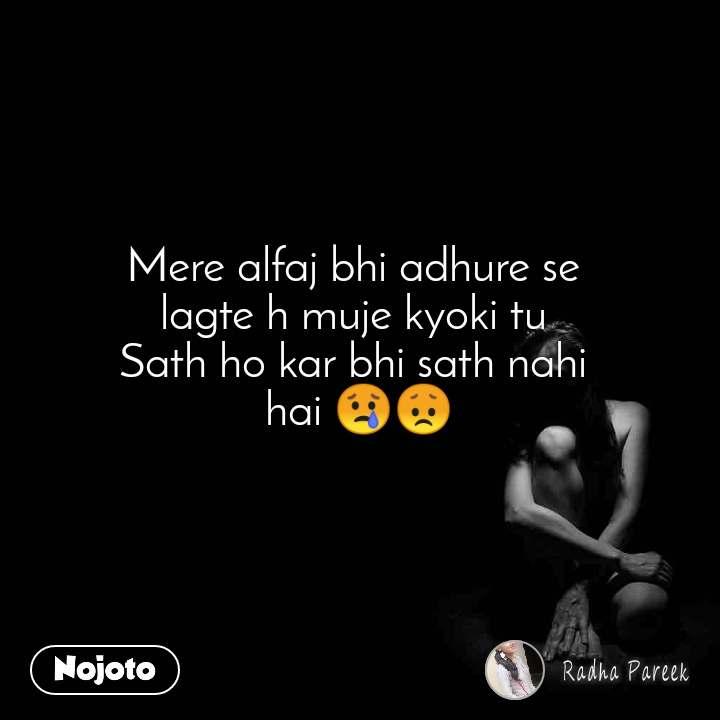 Mere alfaj bhi adhure se  lagte h muje kyoki tu  Sath ho kar bhi sath nahi  hai 😢😞