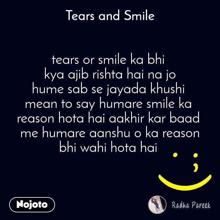 Tears and Smile  tears or smile ka bhi  kya ajib rishta hai na jo hume sab se jayada khushi  mean to say humare smile ka  reason hota hai aakhir kar baad  me humare aanshu o ka reason bhi wahi hota hai
