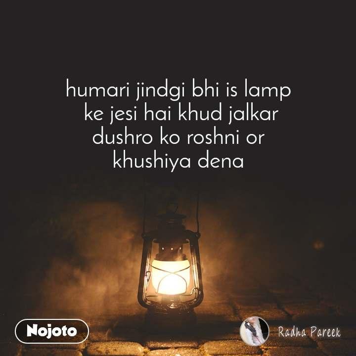 humari jindgi bhi is lamp  ke jesi hai khud jalkar dushro ko roshni or  khushiya dena